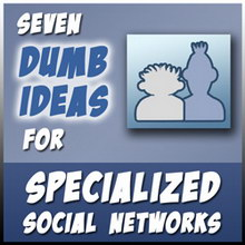 7 Dumbest Ideas for Specialized Social Networks